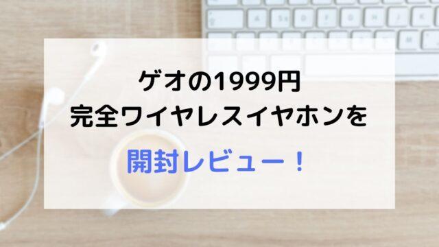 【コスパ最強】ゲオの1999円完全ワイヤレスイヤホン(インナーイヤー型)の開封レビュー!